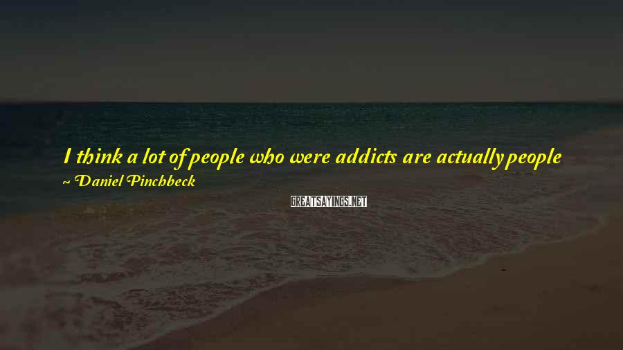 Daniel Pinchbeck Sayings: I think a lot of people who were addicts are actually people who had that