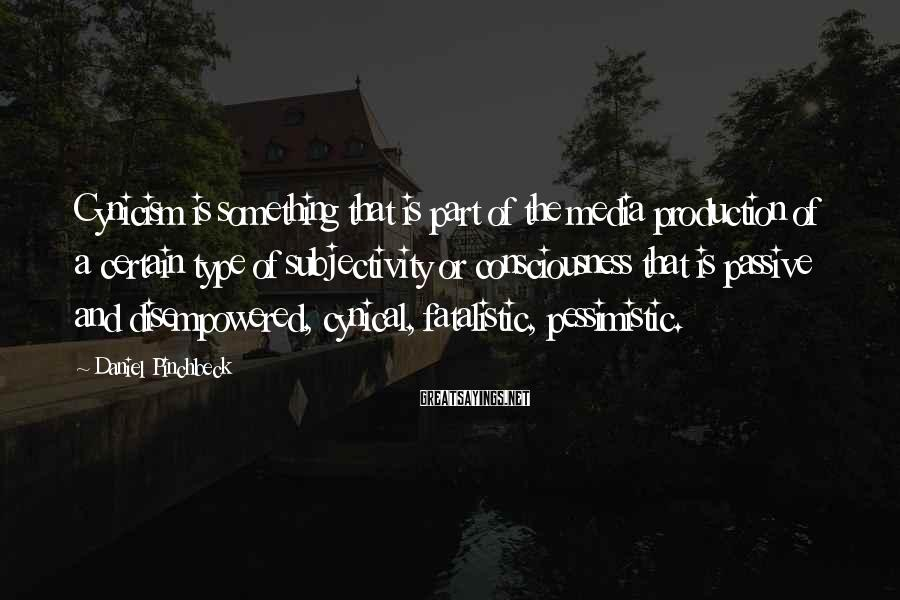 Daniel Pinchbeck Sayings: Cynicism is something that is part of the media production of a certain type of