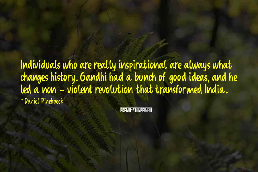 Daniel Pinchbeck Sayings: Individuals who are really inspirational are always what changes history. Gandhi had a bunch of