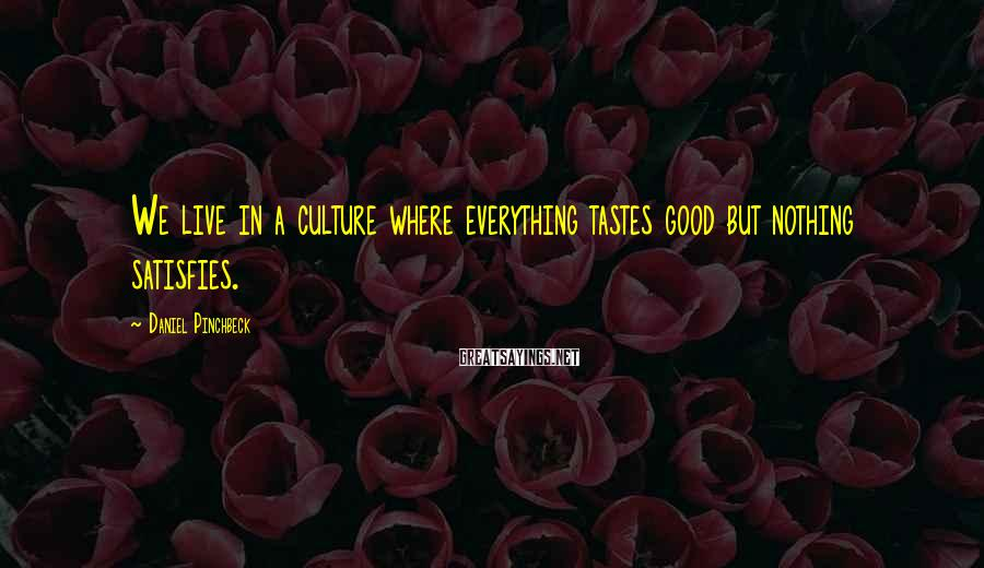 Daniel Pinchbeck Sayings: We live in a culture where everything tastes good but nothing satisfies.