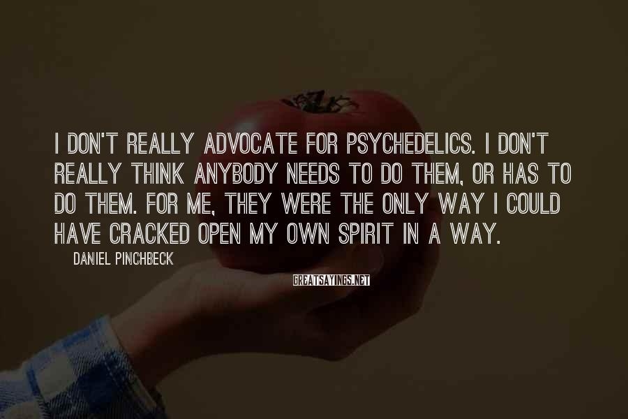 Daniel Pinchbeck Sayings: I don't really advocate for psychedelics. I don't really think anybody needs to do them,