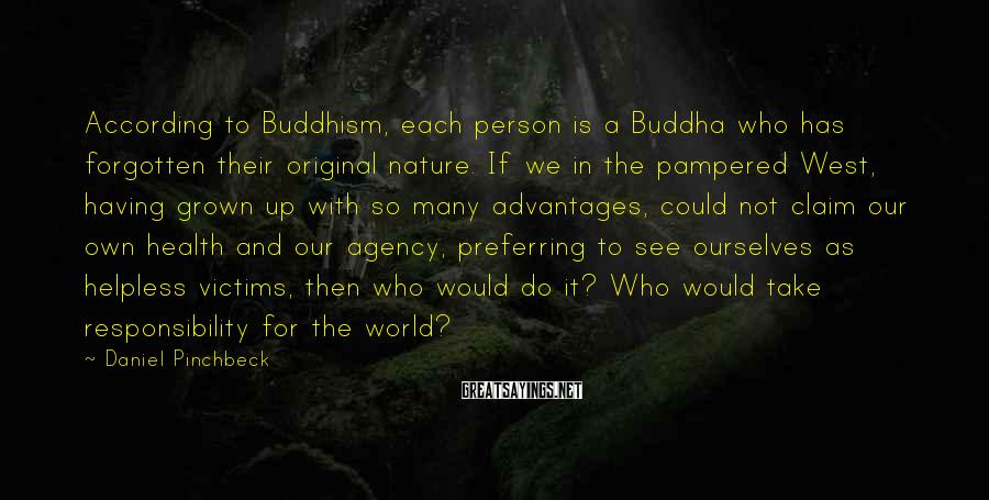 Daniel Pinchbeck Sayings: According to Buddhism, each person is a Buddha who has forgotten their original nature. If