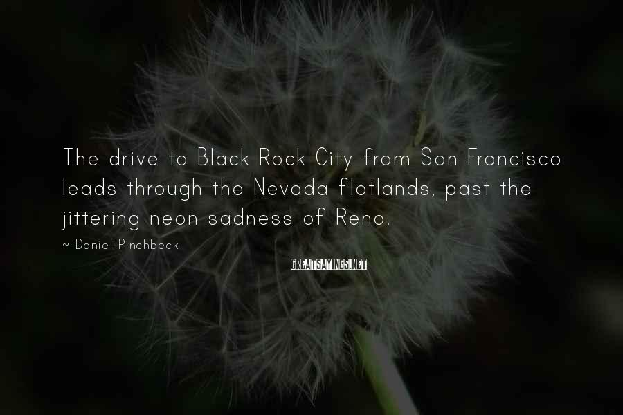Daniel Pinchbeck Sayings: The drive to Black Rock City from San Francisco leads through the Nevada flatlands, past