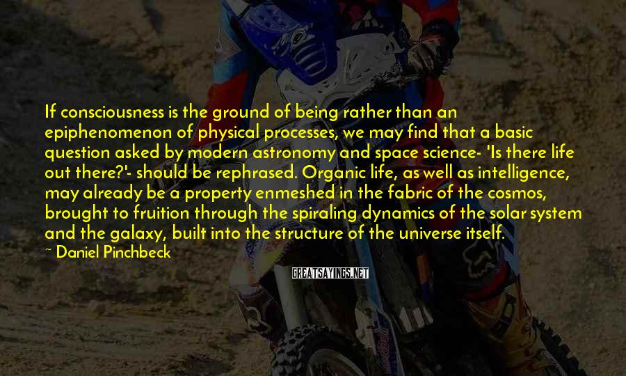 Daniel Pinchbeck Sayings: If consciousness is the ground of being rather than an epiphenomenon of physical processes, we