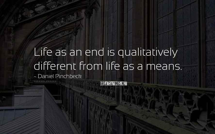 Daniel Pinchbeck Sayings: Life as an end is qualitatively different from life as a means.
