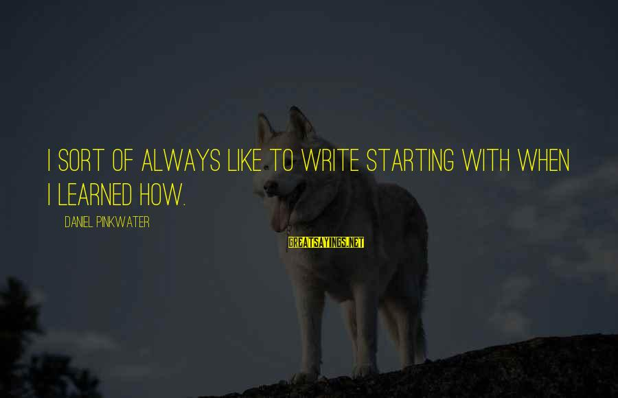 Daniel Pinkwater Sayings By Daniel Pinkwater: I sort of always like to write starting with when I learned how.