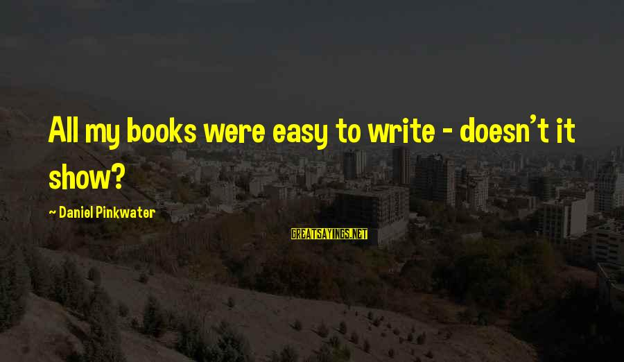 Daniel Pinkwater Sayings By Daniel Pinkwater: All my books were easy to write - doesn't it show?