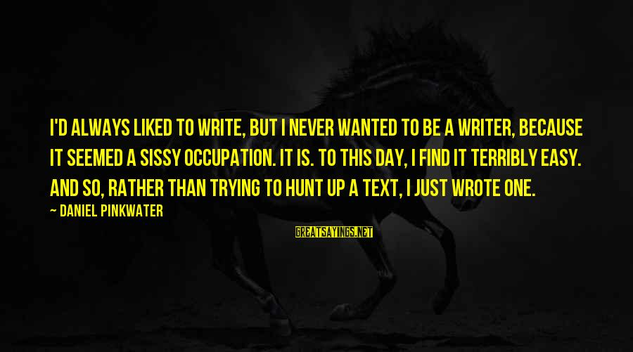 Daniel Pinkwater Sayings By Daniel Pinkwater: I'd always liked to write, but I never wanted to be a writer, because it