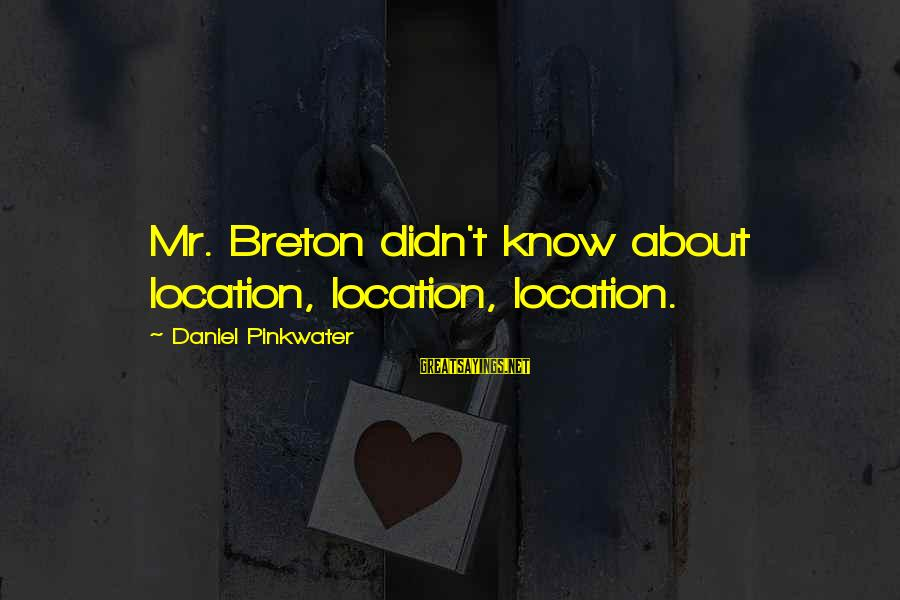 Daniel Pinkwater Sayings By Daniel Pinkwater: Mr. Breton didn't know about location, location, location.