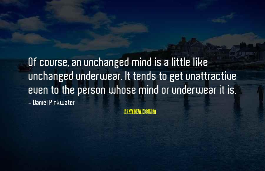 Daniel Pinkwater Sayings By Daniel Pinkwater: Of course, an unchanged mind is a little like unchanged underwear. It tends to get