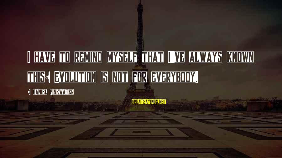 Daniel Pinkwater Sayings By Daniel Pinkwater: I have to remind myself that I've always known this: Evolution is not for everybody.