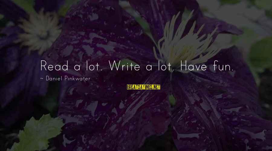 Daniel Pinkwater Sayings By Daniel Pinkwater: Read a lot. Write a lot. Have fun.