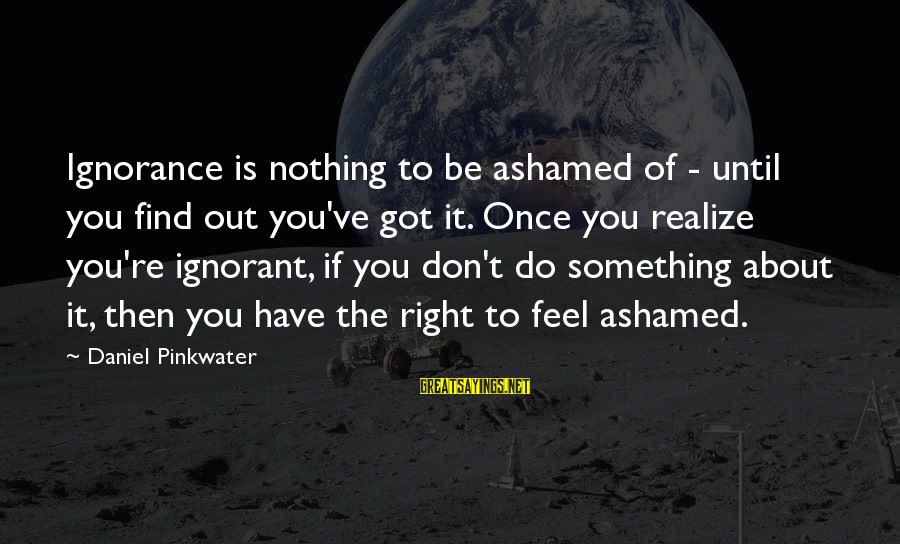 Daniel Pinkwater Sayings By Daniel Pinkwater: Ignorance is nothing to be ashamed of - until you find out you've got it.