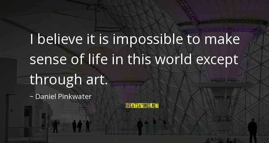 Daniel Pinkwater Sayings By Daniel Pinkwater: I believe it is impossible to make sense of life in this world except through