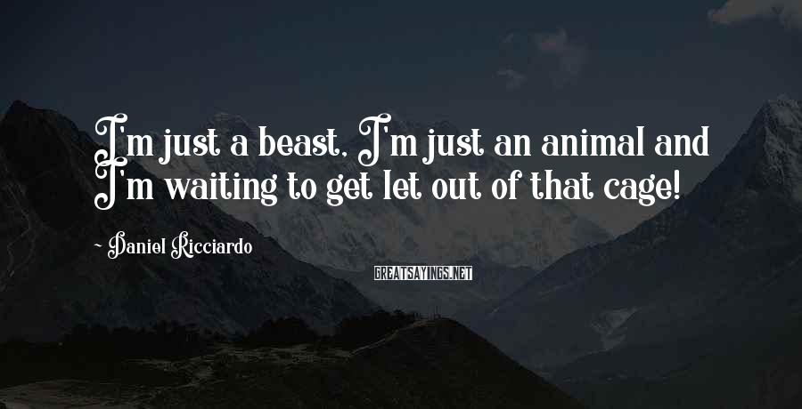 Daniel Ricciardo Sayings: I'm just a beast, I'm just an animal and I'm waiting to get let out