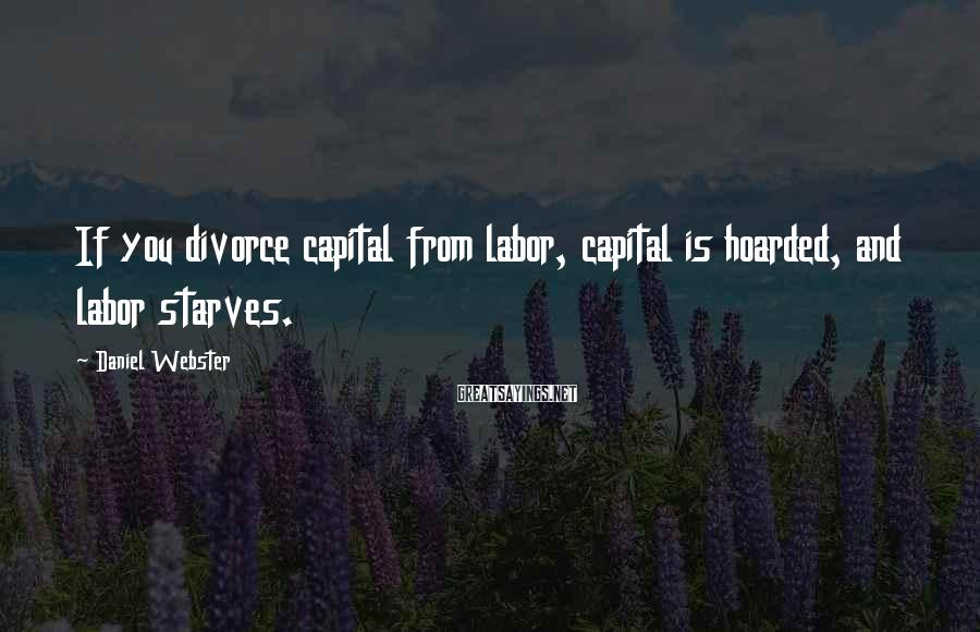 Daniel Webster Sayings: If you divorce capital from labor, capital is hoarded, and labor starves.