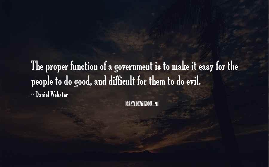 Daniel Webster Sayings: The proper function of a government is to make it easy for the people to