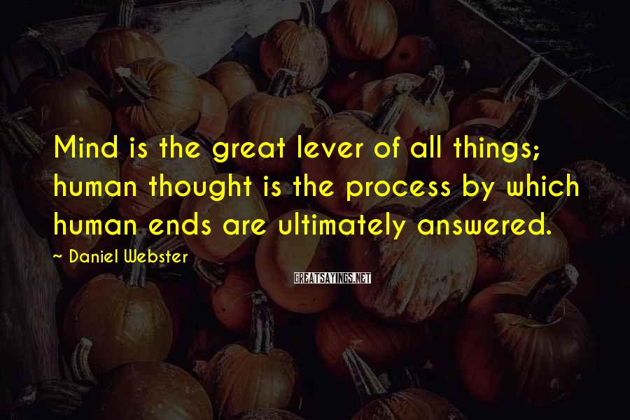Daniel Webster Sayings: Mind is the great lever of all things; human thought is the process by which