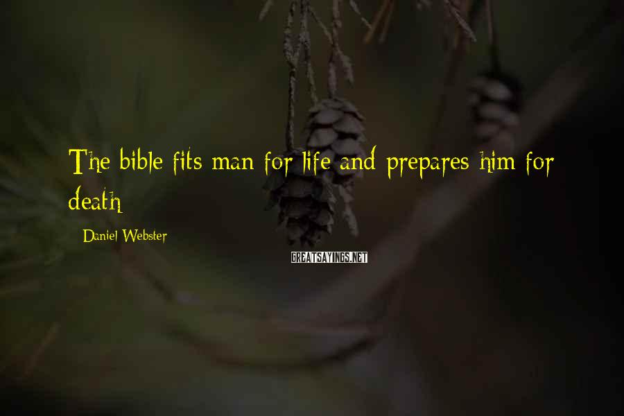 Daniel Webster Sayings: The bible fits man for life and prepares him for death