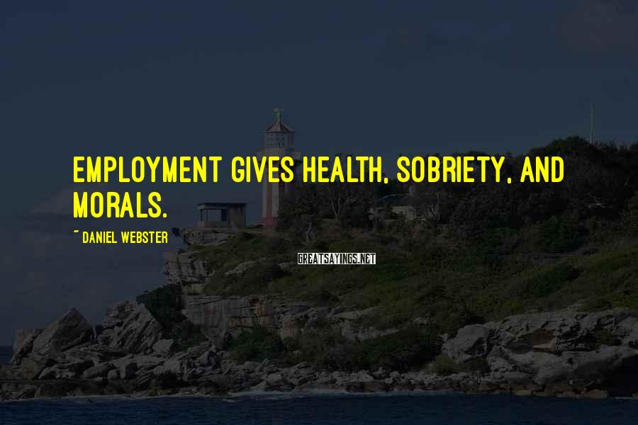 Daniel Webster Sayings: Employment gives health, sobriety, and morals.