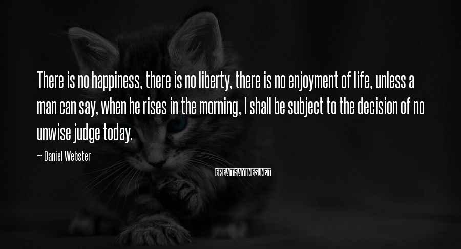 Daniel Webster Sayings: There is no happiness, there is no liberty, there is no enjoyment of life, unless