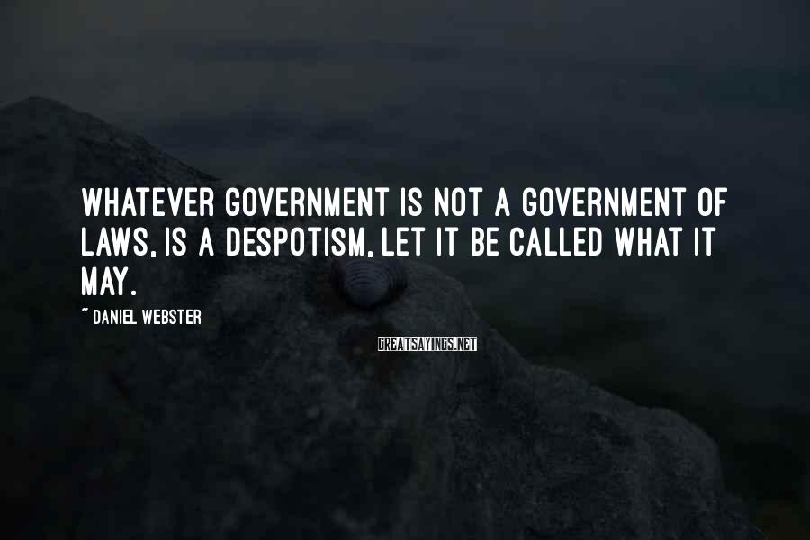 Daniel Webster Sayings: Whatever government is not a government of laws, is a despotism, let it be called