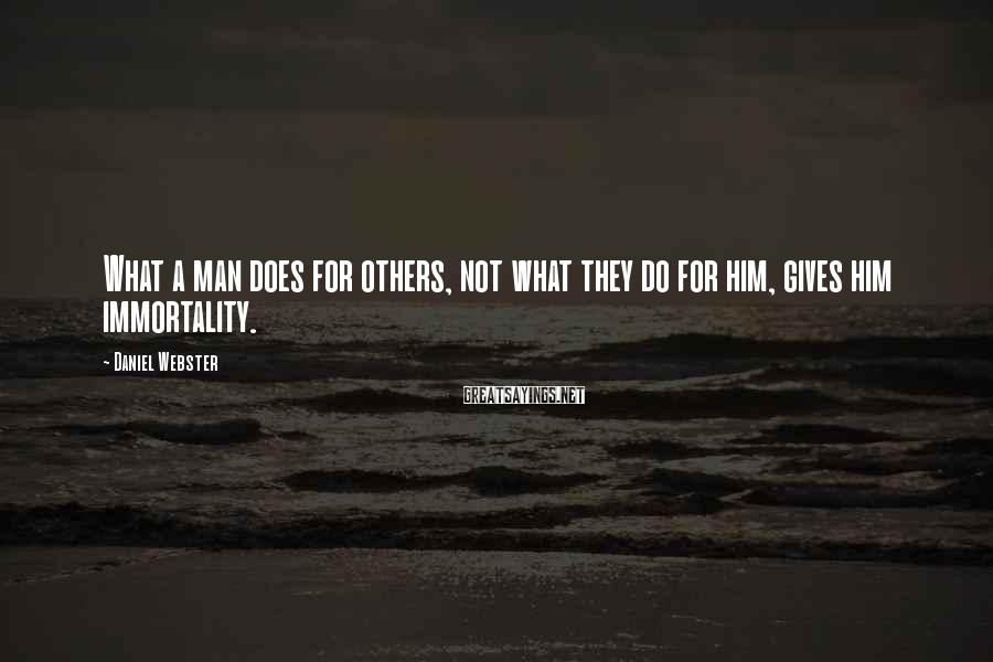 Daniel Webster Sayings: What a man does for others, not what they do for him, gives him immortality.