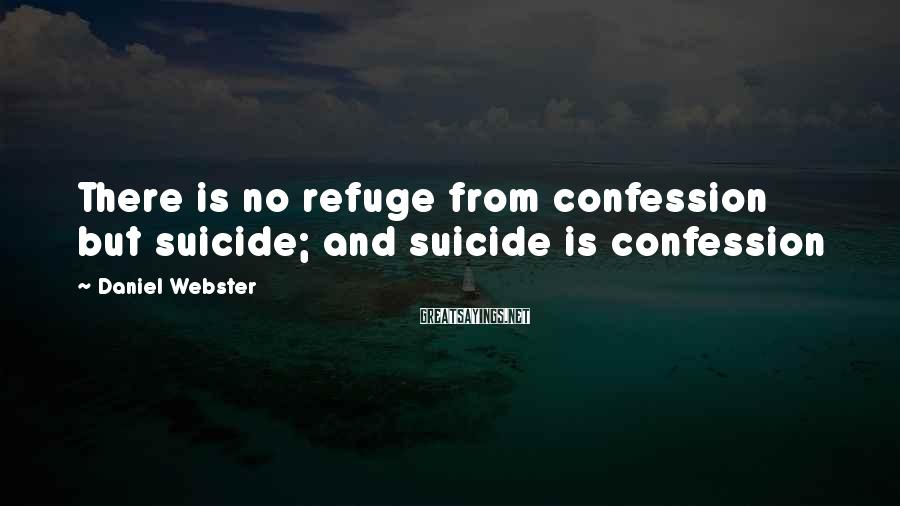 Daniel Webster Sayings: There is no refuge from confession but suicide; and suicide is confession