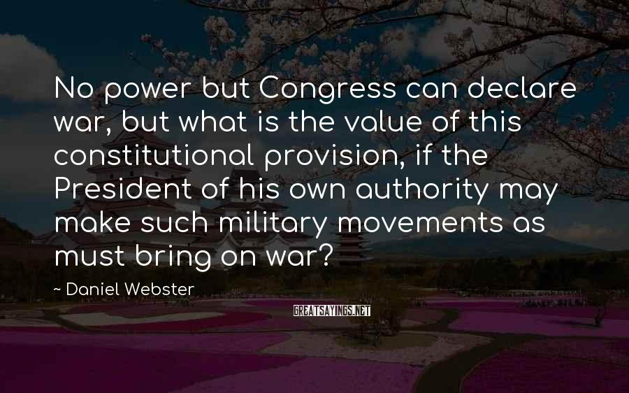 Daniel Webster Sayings: No power but Congress can declare war, but what is the value of this constitutional