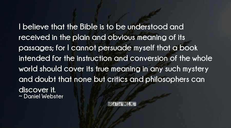 Daniel Webster Sayings: I believe that the Bible is to be understood and received in the plain and