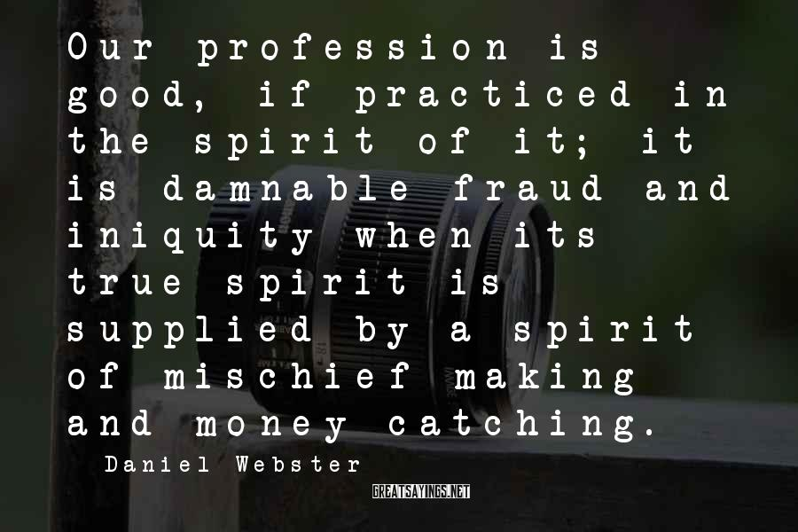 Daniel Webster Sayings: Our profession is good, if practiced in the spirit of it; it is damnable fraud