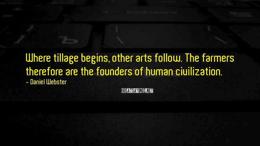 Daniel Webster Sayings: Where tillage begins, other arts follow. The farmers therefore are the founders of human civilization.