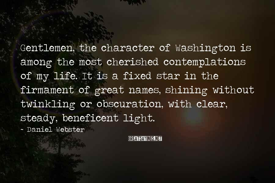 Daniel Webster Sayings: Gentlemen, the character of Washington is among the most cherished contemplations of my life. It