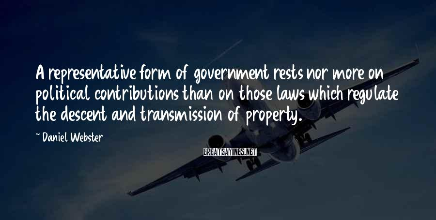 Daniel Webster Sayings: A representative form of government rests nor more on political contributions than on those laws