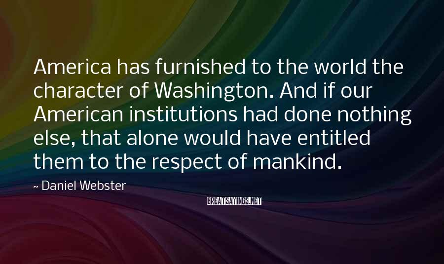 Daniel Webster Sayings: America has furnished to the world the character of Washington. And if our American institutions