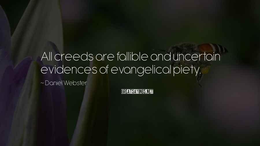 Daniel Webster Sayings: All creeds are fallible and uncertain evidences of evangelical piety.