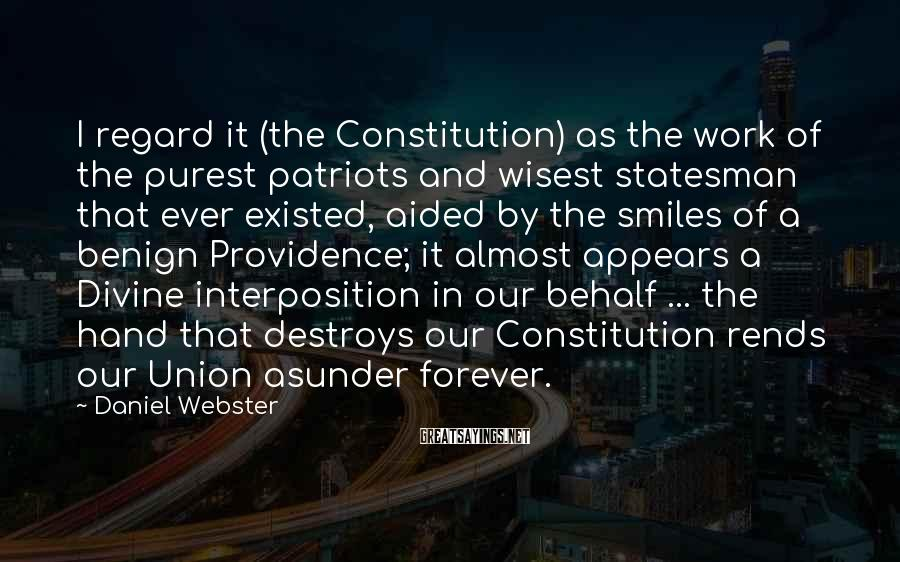 Daniel Webster Sayings: I regard it (the Constitution) as the work of the purest patriots and wisest statesman