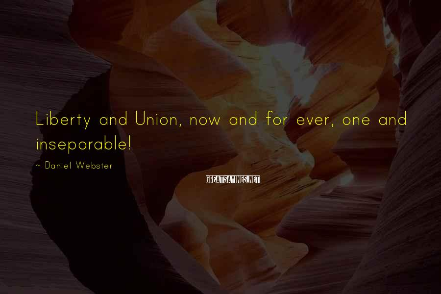 Daniel Webster Sayings: Liberty and Union, now and for ever, one and inseparable!