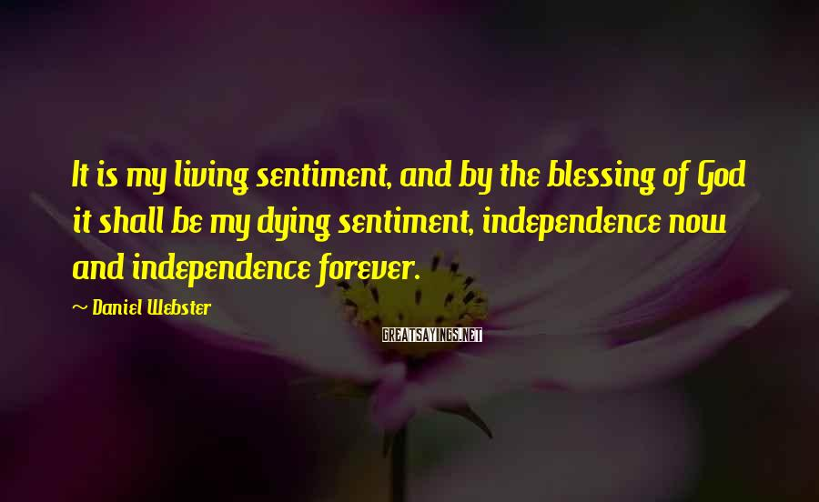Daniel Webster Sayings: It is my living sentiment, and by the blessing of God it shall be my