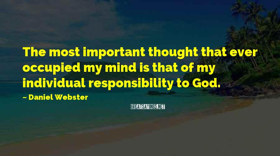 Daniel Webster Sayings: The most important thought that ever occupied my mind is that of my individual responsibility