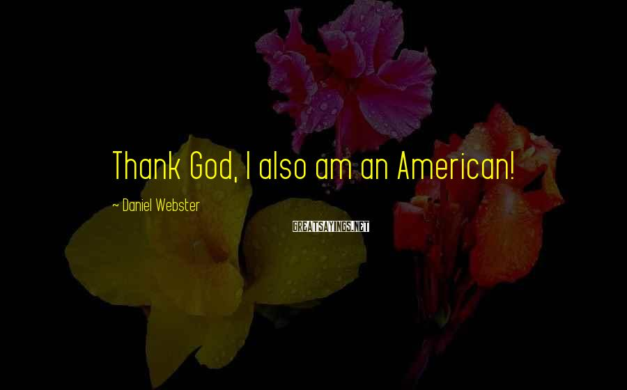 Daniel Webster Sayings: Thank God, I also am an American!