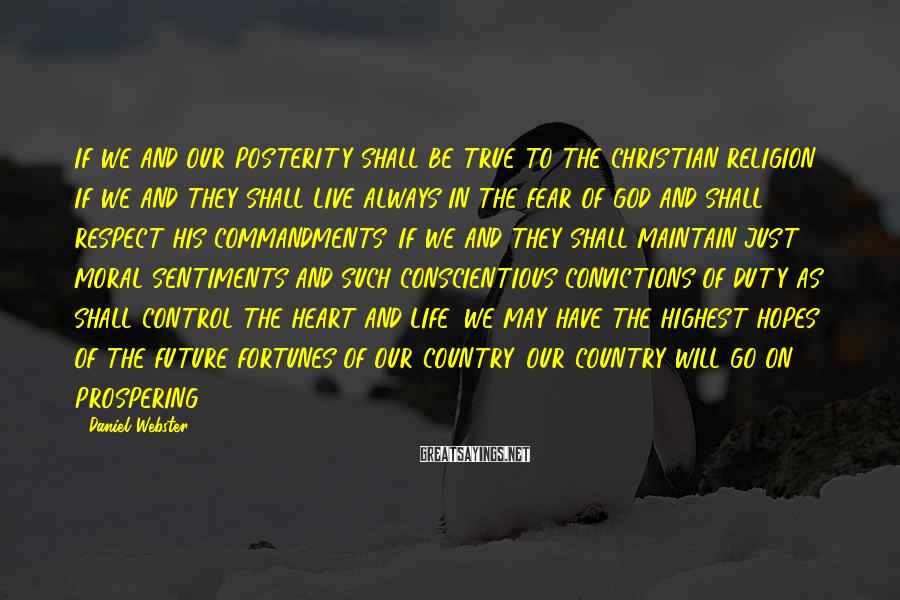 Daniel Webster Sayings: IF WE AND OUR POSTERITY SHALL BE TRUE TO THE CHRISTIAN RELIGION, IF WE AND