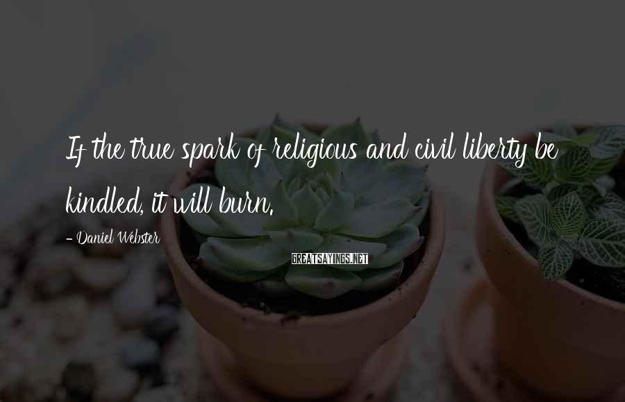 Daniel Webster Sayings: If the true spark of religious and civil liberty be kindled, it will burn.