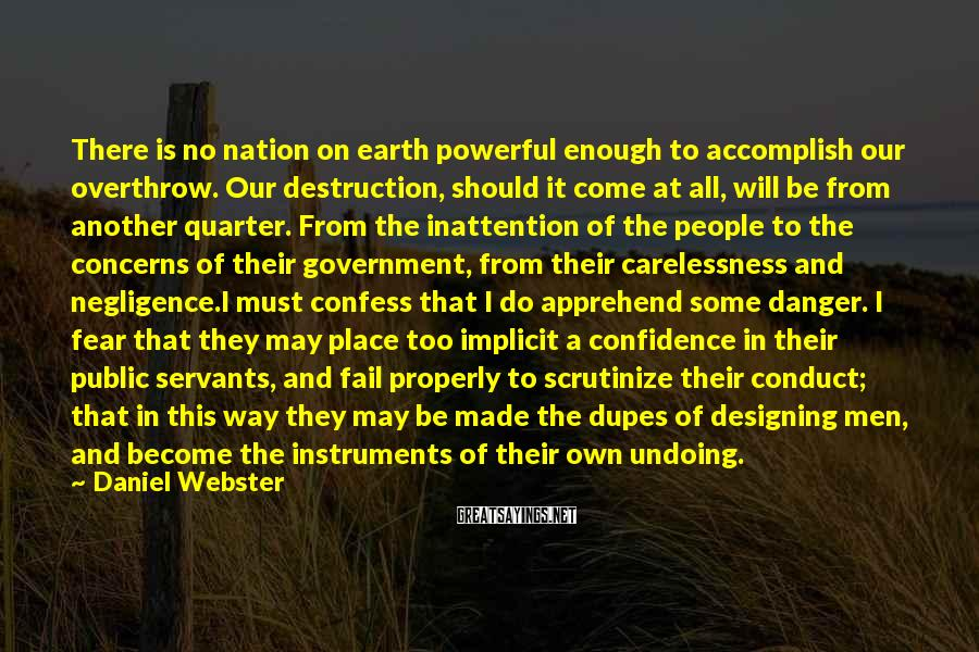 Daniel Webster Sayings: There is no nation on earth powerful enough to accomplish our overthrow. Our destruction, should