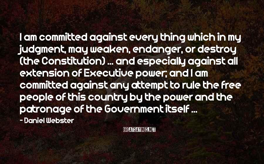 Daniel Webster Sayings: I am committed against every thing which in my judgment, may weaken, endanger, or destroy