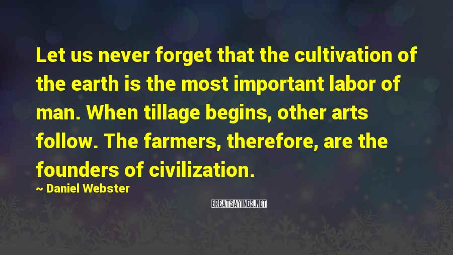 Daniel Webster Sayings: Let us never forget that the cultivation of the earth is the most important labor