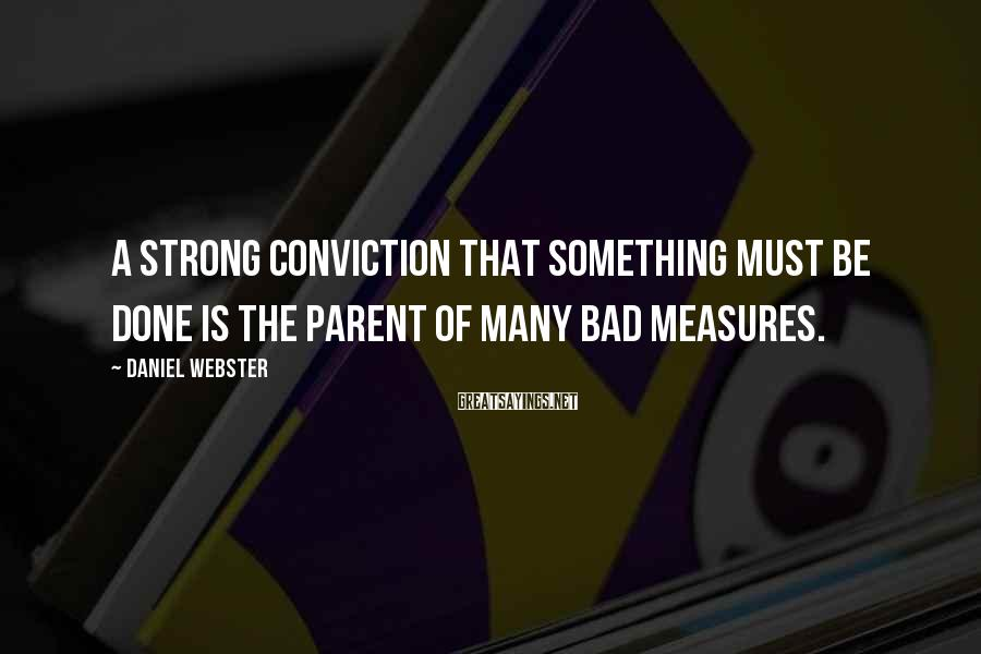 Daniel Webster Sayings: A strong conviction that something must be done is the parent of many bad measures.