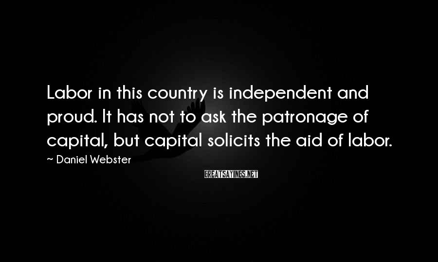 Daniel Webster Sayings: Labor in this country is independent and proud. It has not to ask the patronage