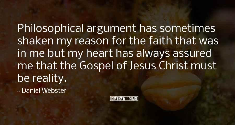 Daniel Webster Sayings: Philosophical argument has sometimes shaken my reason for the faith that was in me but