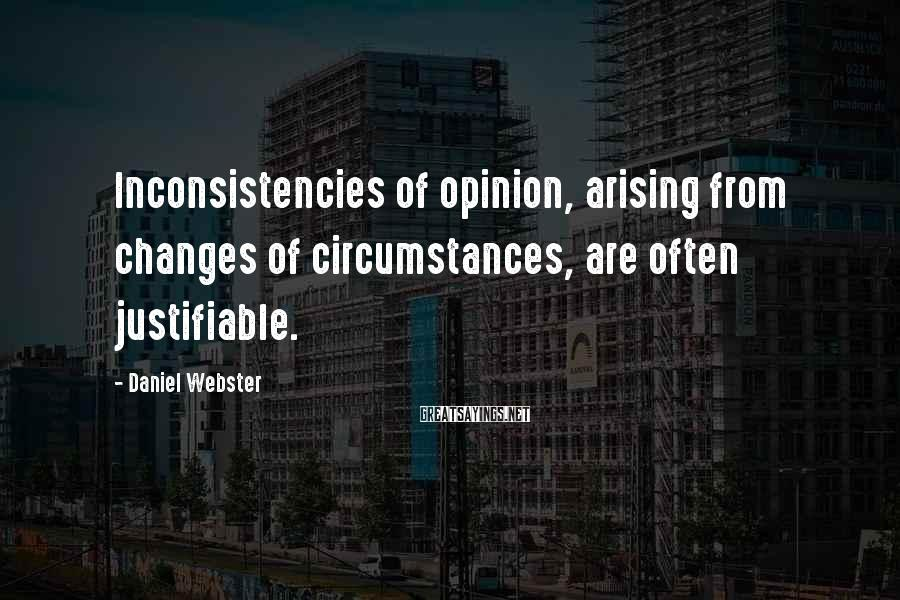 Daniel Webster Sayings: Inconsistencies of opinion, arising from changes of circumstances, are often justifiable.